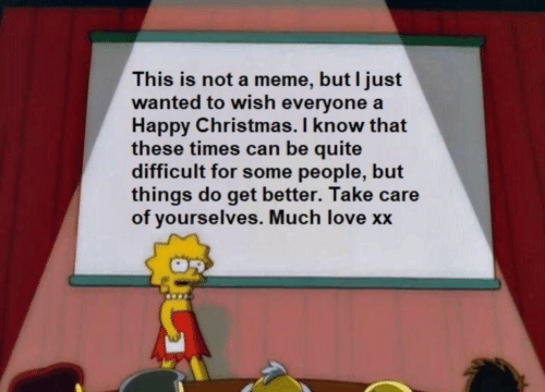 Can Be: This is not a meme, but I just  wanted to wish everyone a  Happy Christmas. I know that  these times can be quite  difficult for some people, but  things do get better. Take care  of yourselves. Much love xx