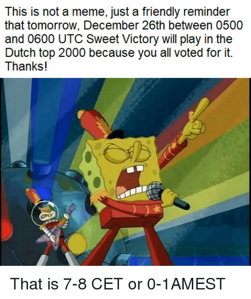cet: This is not a meme, just a friendly reminder  that tomorrow, December 26th between 0500  and 0600 UTC Sweet Victory will play in the  Dutch top 2000 because you all voted for it.  Thanks! That is 7-8 CET or 0-1AMEST