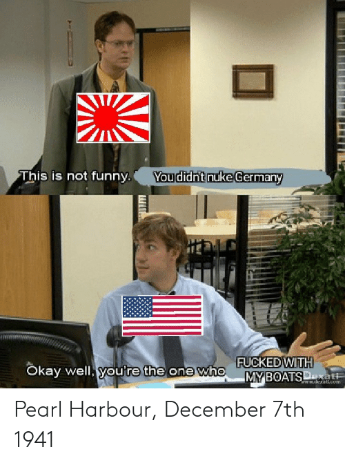 Funny, Okay, and Com: This is not funny Youdidh'tnuke Germanv  FUCKED WITH  okay well, youre  Okay well, you're  the  one who  .  -MNİBOATsp  MY BOATS  ww.dexati.com Pearl Harbour, December 7th 1941