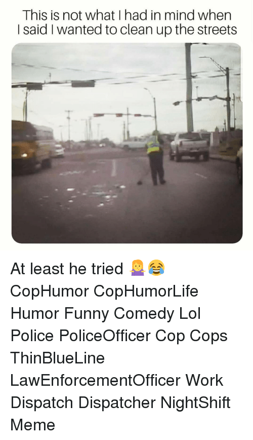 dispatch: This is not what I had in mind when  I said I wanted to clean up the streets At least he tried 🤷♀️😂 CopHumor CopHumorLife Humor Funny Comedy Lol Police PoliceOfficer Cop Cops ThinBlueLine LawEnforcementOfficer Work Dispatch Dispatcher NightShift Meme