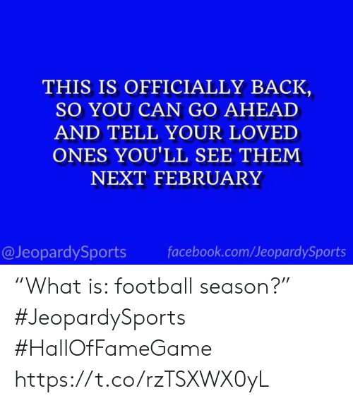 "Facebook, Football, and Sports: THIS IS OFFICIALLY BACK  SO YOU CAN GO AHEAD  AND TELL YOUR LOVED  ONES YOU'LL SEE THEM  NEXT FEBRUARY  @JeopardySports  facebook.com/JeopardySports ""What is: football season?"" #JeopardySports #HallOfFameGame https://t.co/rzTSXWX0yL"