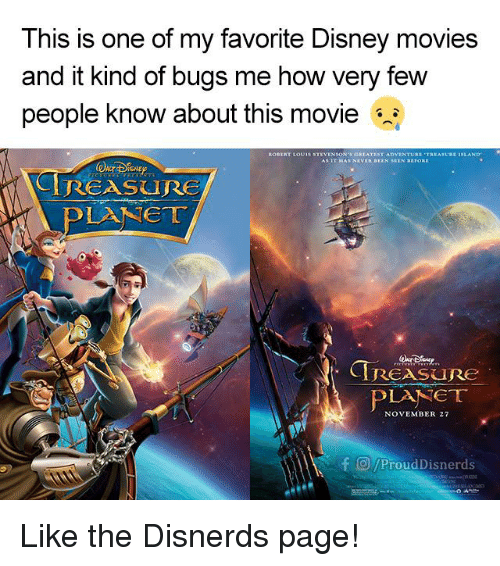 Disney, Funny, and Movies: This is one of my favorite Disney movies  and it kind of bugs me how very few  people know about this movie  ROBERT Louis s  EST ADVENTURE  TREASUR  ISLAND  REASURE  ear  TRESRe  PLANET  NOVEMBER 27  F O/ProudDisnerds Like the Disnerds page!