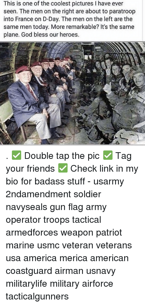 Weaponized: This is one of the coolest pictures I have ever  seen. The men on the right are about to paratroop  into France on D-Day. The men on the left are the  same men today. More remarkable? It's the same  plane. God bless our heroes. . ✅ Double tap the pic ✅ Tag your friends ✅ Check link in my bio for badass stuff - usarmy 2ndamendment soldier navyseals gun flag army operator troops tactical armedforces weapon patriot marine usmc veteran veterans usa america merica american coastguard airman usnavy militarylife military airforce tacticalgunners