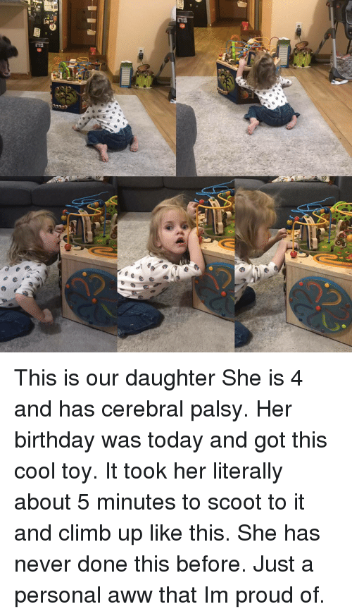 Aww, Birthday, and Cool: This is our daughter She is 4 and has cerebral palsy. Her birthday was today and got this cool toy. It took her literally about 5 minutes to scoot to it and climb up like this. She has never done this before. Just a personal aww that Im proud of.