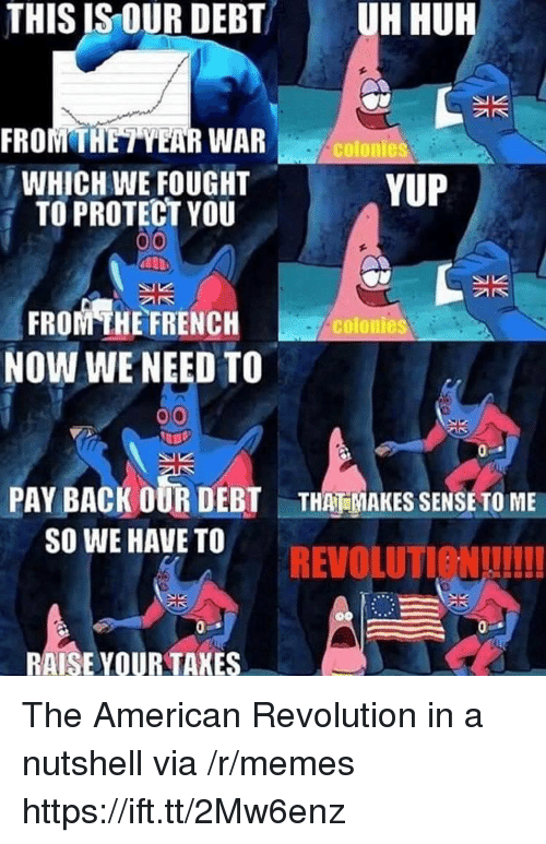 Memes, American, and Revolution: THIS IS OUR DEBT  UH HUR  FROMTHETYEAR WAR  WHICH WE FOUGHT  TO PROTECT YOU  colonies  YUP  FROM THE FRENCH  NOW WE NEED TO  colonies  PAY BACK OUR DEBT  SO WE HAVE TO  THAT MAKES SENSE TO ME  REVOLUTIeNUI!  RAISE YOUR TAKES The American Revolution in a nutshell via /r/memes https://ift.tt/2Mw6enz