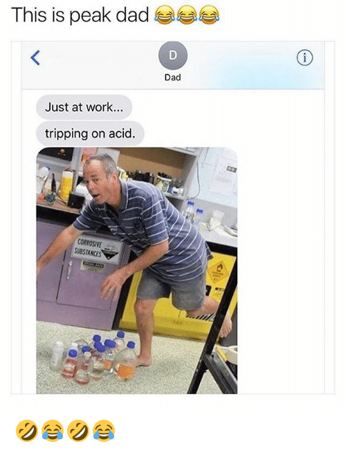 Dad, Work, and Girl Memes: This is peak dad  Dad  Just at work...  tripping on acid  CORROSIVE  SUBSTANCES 🤣😂🤣😂