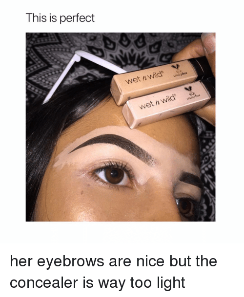 Wild, Girl Memes, and Nice: This is perfect  wet n wild  crueltyftee  Wet n Wild' her eyebrows are nice but the concealer is way too light