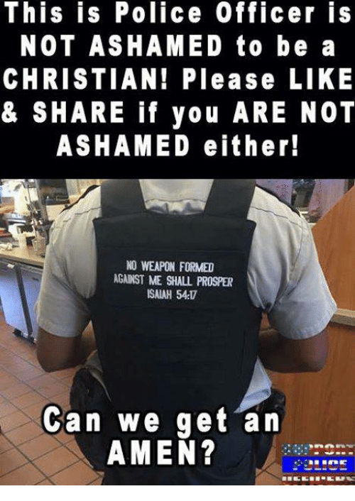 Memes, 🤖, and Prosper: This is Police Officer is  NOT ASHAMED to be a  CHRISTIAN! Please LIKE  & SHARE if you ARE NOT  ASHAMED either!  NO WEAPON FORMED  AGANST ME SHALL PROSPER  ISAIAH 54  Can we get an  AMEN?