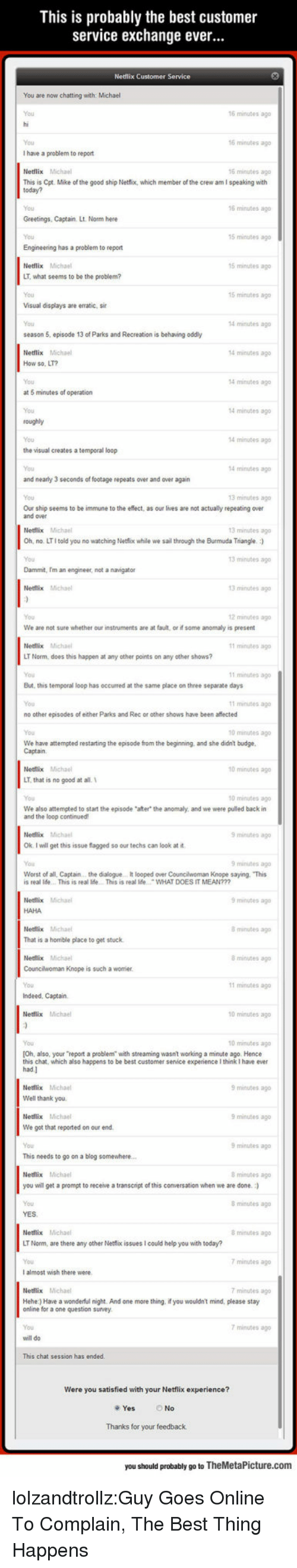 "Ether, Netflix, and Parks and Recreation: This is probably the best customer  service exchange ever...  Netflix Customer Service  You are now chatting with: Michael  16 minutes ago  You  I have a problem to report  Netilix Michael  This is Cpt. Mike of the good ship Netfiox, which member of the crew am I speaking with  6 minutes ag  6 minutes ag  You  6 minutes ago  Greetings, Captain. Lt. Norm here  15 minutes ago  Engineering has a problem to report  Netflix Michael  LT, what seems to be the problem?  15 minutes ago  5 minutes ag  Visual displays are erratic, sir  4 minutes ago  season 5, episode 13 of Parks and Recreation is behaving oddly  Netflix Michael  How so, LT?  You  at 5 minutes of operation  You  4 minutes ago  4 minutes ago  14 minutes ago  4 minutes ago  the visual creates a temporal loop  4 minutes ag  and nearly 3 seconds of footage repeats over and over again  3 minutes ago  Our ship seems to be immune to the eflect, as our lves are not actually repeating over  and over  Netflix Michael  Oh, no. LTI told you no watching Netfiox while we sail through the Burmuda Triangle. )  3 minstes a  3 minutes ago  Dammit, m an engineer, not a navigator  Netflix Michael  3 minutes ago  2 minutes ago  We are not sure whether our instruments are at fault, or if some anomaly is present  Netflix Micha  LT Norm, does this happen at any other points on any other shows?  minutes ago  11 สunutes ago  But, this temporal loop has occurred at the same place on three separate days  You  no other episodes of ether Parks and Rec or other shows have been affected  You  We have attempted restarting the episode from the beginning, and she didn't budge  minutes ag  0 minutes ago  0 minutes ago  Netflix Micha  LT. that is no good at all.  0 minutes ag  We also attempted to start the episode ""after the anomaly, and we were pulled back in  and the loop continued  minsites ag  Ok. I will get this issue fagged so our techs can look at it  minutes ag  Worst of all, Captain.. the dalogue . It looped over Councilwoman Knope saying, This  s real lide. This is real Ide. This is real lde WHAT DOES IT MEAN?  Netflix Michal  minutes ag  HAHA  Netlix Michal  That is a homible place to get stuck  Netflix Michaal  Councilwoman Knope is such a worrier  minutes ag  8 minutes ago  1 minutes ag  Indeed, Captain.  Netlix Michael  0 minutes ago  0 minutes ago  [Oh, also, your report a problem with streaming wasn't working a minute ago. Hence  this chat, which also happens to be best customer senice experience I think I have ever  minutes ago  Well thank you.  Netllix Michael  We got that reported on our end  minutes ag  minutes ago  This needs to go on a blog somewhere  minutes ag  you will get a prompt to receive a transcript of this conversation when we are done.  8minutes ago  Netflix Michael  LT Norm, are there any other Netflix issues I could help you with today?  You  I almost wish there were  minutes ago  7 minutes ago  minutes ago  Hehe:) Have a wonderful night. And one more thing, if you wouldn't mind, please stay  online for a one question survey  You  minutes ago  This chat session has ended  you satisfied with  your Netflix experience?  No  Thanks for your feedback  you should probably go to TheMetaPicture.com lolzandtrollz:Guy Goes Online To Complain, The Best Thing Happens"