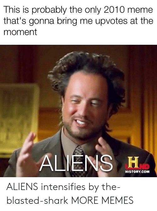 Dank, Meme, and Memes: This is probably the only 2010 meme  that's gonna bring me upvotes at the  moment  ALIENS H  HISTORY.COM ALIENS intensifies by the-blasted-shark MORE MEMES