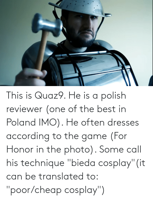 """Cosplay: This is Quaz9. He is a polish reviewer (one of the best in Poland IMO). He often dresses according to the game (For Honor in the photo). Some call his technique """"bieda cosplay""""(it can be translated to: """"poor/cheap cosplay"""")"""