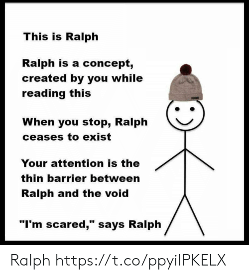 """Reading, You, and Void: This is Ralph  Ralph is a concept,  created by you while  reading this  When you stop, Ralph  ceases to exist  Your attention is the  thin barrier between  Ralph and the void  """"I'm scared,"""" says Ralph Ralph https://t.co/ppyiIPKELX"""