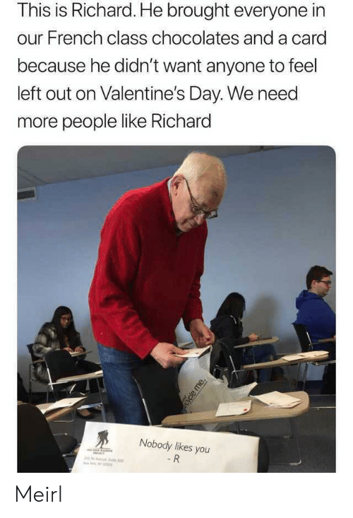Valentine's Day, French, and MeIRL: This is Richard. He brought everyone in  our French class chocolates and a card  because he didn't want anyone to feel  left out on Valentine's Day. We need  more people like Richard  Nobody likes you  - R  ycle me. Meirl