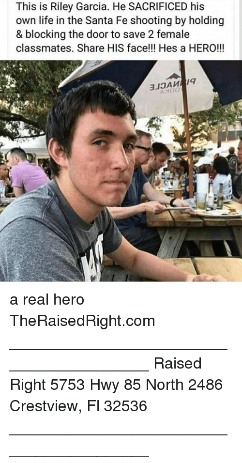 Life, Memes, and Santa: This is Riley Garcia. He SACRIFICED his  own life in the Santa Fe shooting by holding  & blocking the door to save 2 female  classmates. Share HIS face!!! Hes a HERO!!! a real hero TheRaisedRight.com _________________________________________ Raised Right 5753 Hwy 85 North 2486 Crestview, Fl 32536 _________________________________________
