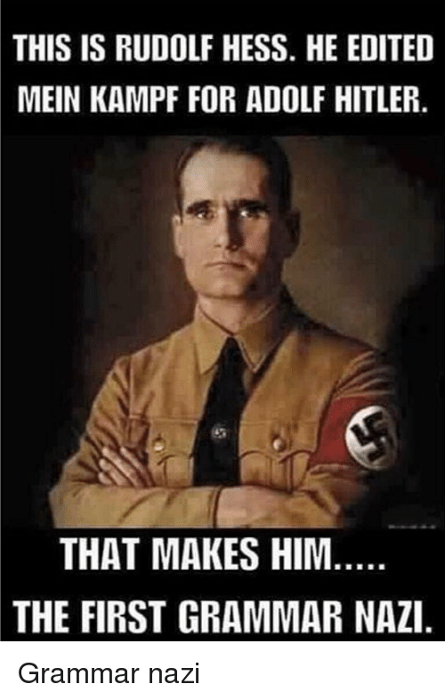 grammar nazi: THIS IS RUDOLF HESS. HE EDITED  MEIN KAMPF FOR ADOLF HITLER  THAT MAKES HIM  THE FIRST GRAMMAR NAZI Grammar nazi