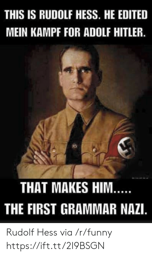 grammar nazi: THIS IS RUDOLF HESS. HE EDITED  MEIN KAMPF FOR ADOLF HITLER.  THAT MAKES HIM  THE FIRST GRAMMAR NAZI. Rudolf Hess via /r/funny https://ift.tt/2I9BSGN