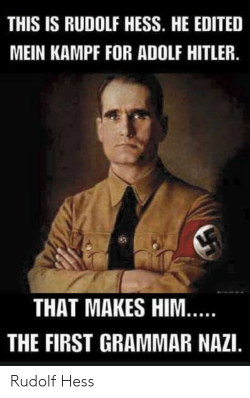 grammar nazi: THIS IS RUDOLF HESS. HE EDITED  MEIN KAMPF FOR ADOLF HITLER.  THAT MAKES HIM  THE FIRST GRAMMAR NAZI. Rudolf Hess