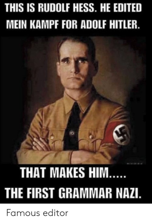 grammar nazi: THIS IS RUDOLF HESS. HE EDITED  MEIN KAMPF FOR ADOLF HITLER.  THAT MAKES HIM...  THE FIRST GRAMMAR NAZI. Famous editor