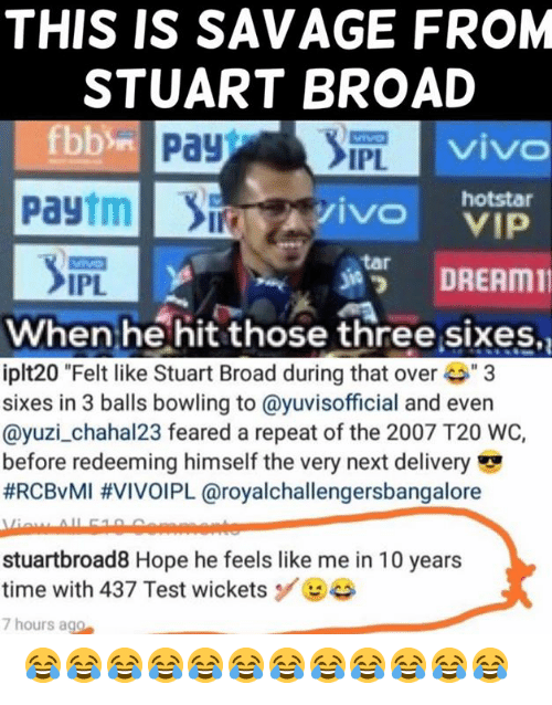 """Memes, Savage, and Bowling: THIS IS SAVAGE FROM  STUART BROAD  viv  IPL  Paytmivo  hotstar  s諤 DREAM11  tar  IPL  When he hit those three sixes,  iplt20 """"Felt like Stuart Broad during that ove3  sixes in 3 balls bowling to @yuvisofficial and even  @yuzi_chahal23 feared a repeat of the 2007 T20 WC,  before redeeming himself the very next delivery  #RCBvMI #VIVOIPL @royalchallengersbangalore  stuartbroad8 Hope he feels like me in 10 years  time with 437 Test wicketsBe  7 hours ago 😂😂😂😂😂😂😂😂😂😂😂😂"""