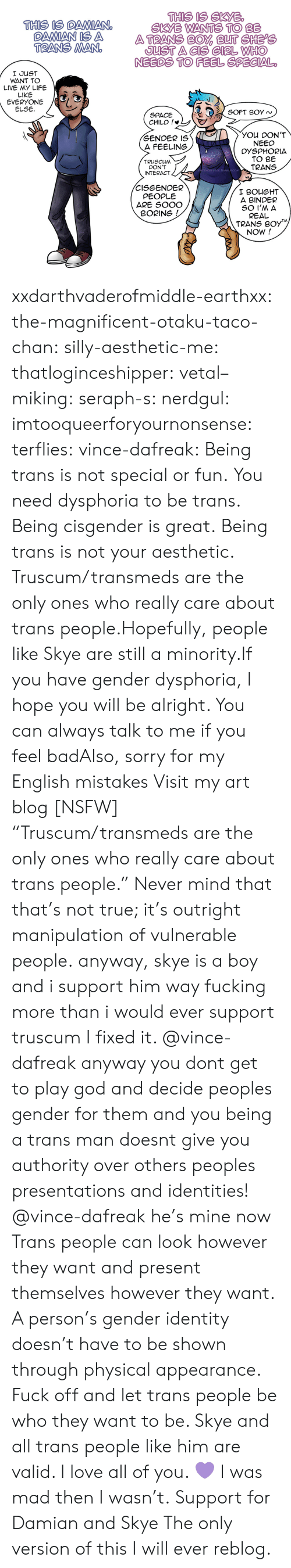 """Identities: THIS IS SKYB  SKYE WANTS TO BE  THIS IS DAMIANO  OAMAN IS A ATRANS BO BUT CHEPe  TRANS MAN  JUST A CIS GIRL WHHO  NEEDS TO FEEL SPECIAL  I JUST  WANT TO  LIVE MY LIFE  LIKE  EVERYONE /G  ELSE  SPACE  CHILD !*  YOU DON'T  NEED  DYSPHORIA  TO BE  TRANS  GENDER IS  A FEELING  TRUSCUM  DON'T  INTERACT  -DAFREAK.TUMBLR.COM  CISGENDER  PEOPLE  ARE SOOO  I BOUGHT  A BINDER  BORING  REAL  TRANS B0y  NOW! xxdarthvaderofmiddle-earthxx:  the-magnificent-otaku-taco-chan:  silly-aesthetic-me:  thatloginceshipper:   vetal–miking:  seraph-s:  nerdgul:  imtooqueerforyournonsense:  terflies:   vince-dafreak:  Being trans is not special or fun. You need dysphoria to be trans. Being cisgender is great. Being trans is not your aesthetic. Truscum/transmeds are the only ones who really care about trans people.Hopefully, people like Skye are still a minority.If you have gender dysphoria, I hope you will be alright. You can always talk to me if you feel badAlso, sorry for my English mistakes  Visit my art blog [NSFW]    """"Truscum/transmeds are the only ones who really care about trans people."""" Never mind that that's not true; it's outright manipulation of vulnerable people.   anyway, skye is a boy and i support him way fucking more than i would ever support truscum  I fixed it.   @vince-dafreak anyway you dont get to play god and decide peoples gender for them and you being a trans man doesnt give you authority over others peoples presentations and identities!   @vince-dafreak he's mine now   Trans people can look however they want and present themselves however they want. A person's gender identity doesn't have to be shown through physical appearance. Fuck off and let trans people be who they want to be. Skye and all trans people like him are valid. I love all of you. 💜   I was mad then I wasn't.  Support for Damian and Skye  The only version of this I will ever reblog."""