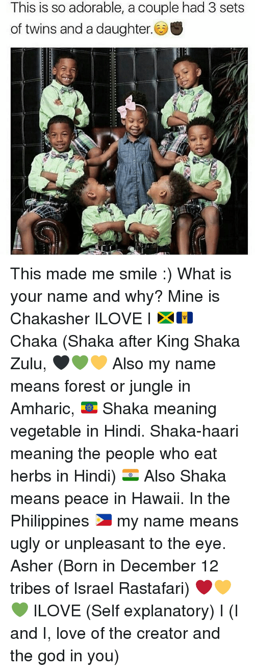God, Love, and Memes: This is so adorable, a couple had 3 sets  of twins and a daughter. S This made me smile :) What is your name and why? Mine is Chakasher ILOVE I 🇯🇲🇧🇧 Chaka (Shaka after King Shaka Zulu, 🖤💚💛 Also my name means forest or jungle in Amharic, 🇪🇹 Shaka meaning vegetable in Hindi. Shaka-haari meaning the people who eat herbs in Hindi) 🇮🇳 Also Shaka means peace in Hawaii. In the Philippines 🇵🇭 my name means ugly or unpleasant to the eye. Asher (Born in December 12 tribes of Israel Rastafari) ❤️💛💚 ILOVE (Self explanatory) I (I and I, love of the creator and the god in you)
