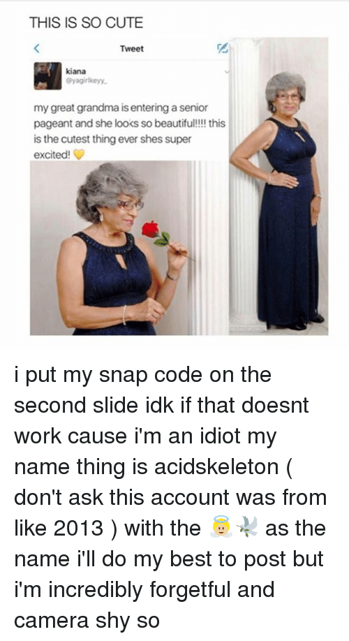 im an idiot: THIS IS SO CUTE  Tweet  kiana  @yagirlkeyy  my great grandma is entering a senior  pageant and she looks so beautifu!!!! this  is the cutest thing ever shes super  excited! i put my snap code on the second slide idk if that doesnt work cause i'm an idiot my name thing is acidskeleton ( don't ask this account was from like 2013 ) with the 👼🏼🕊 as the name i'll do my best to post but i'm incredibly forgetful and camera shy so