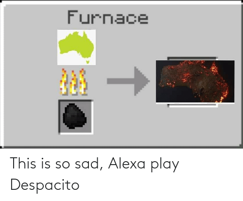 This Is So Sad Alexa Play Despacito: This is so sad, Alexa play Despacito