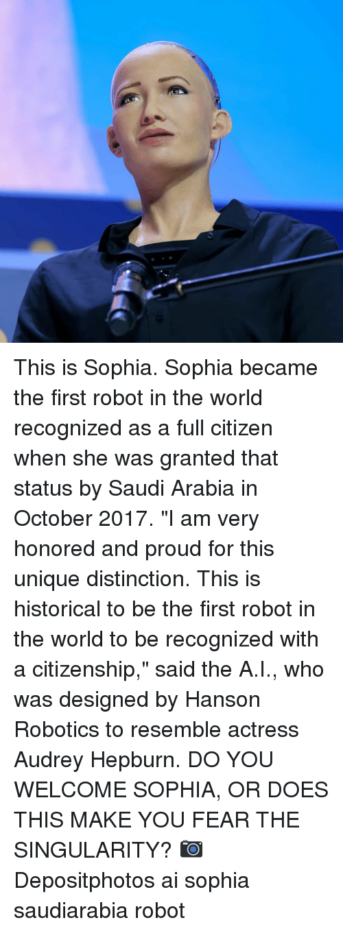 """Memes, Saudi Arabia, and World: This is Sophia. Sophia became the first robot in the world recognized as a full citizen when she was granted that status by Saudi Arabia in October 2017. """"I am very honored and proud for this unique distinction. This is historical to be the first robot in the world to be recognized with a citizenship,"""" said the A.I., who was designed by Hanson Robotics to resemble actress Audrey Hepburn. DO YOU WELCOME SOPHIA, OR DOES THIS MAKE YOU FEAR THE SINGULARITY? 📷 Depositphotos ai sophia saudiarabia robot"""