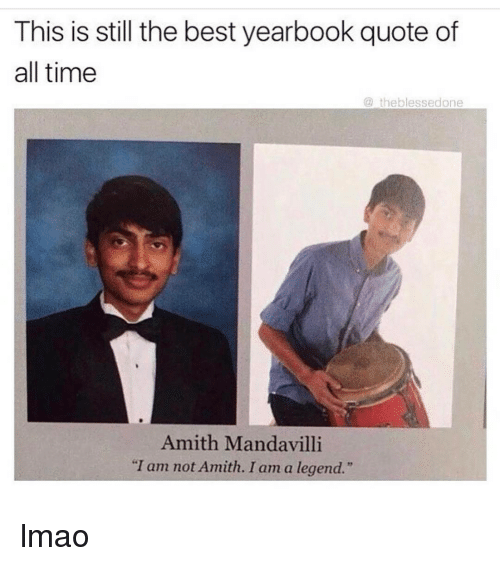 """Amith: This is still the best yearbook quote of  all time  the blessedone  Amith Mandavilli  """"I am not Amith. I am a legend."""" lmao"""