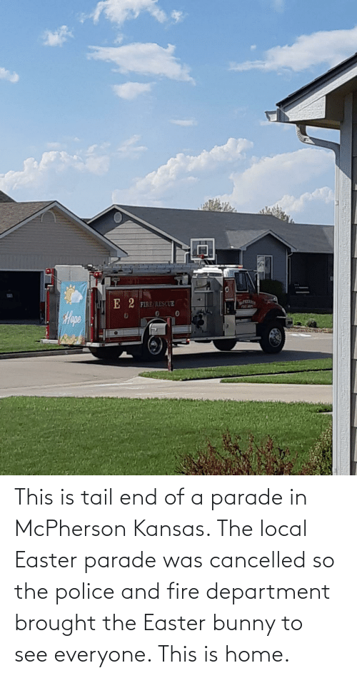 department: This is tail end of a parade in McPherson Kansas. The local Easter parade was cancelled so the police and fire department brought the Easter bunny to see everyone. This is home.