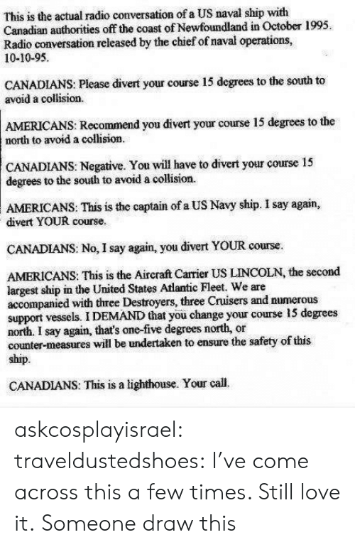 Recommendation: This is the actual radio conversation of a US naval ship with  Canadian authorities off the coast of Newfoundland in October 1995.  Radio conversation released by the chief of naval operations,  10-10-95  CANADIANS: Please divert your course 15 degrees to the south to  avoid a collision.  AMERICANS: Recommend you divert your course 15 degrees to the  north to avoid a collision  CANADIANS: Negative. You will have to divert your course 15  degrees to the south to avoid a collision  AMERICANS:  This is the captain of a US Navy ship. I say again,  divert YOUR course.  CANADIANS: No, I say again, you divert YOUR course.  AMERICANS: This is the Aircraft Carrier US LINCOLN, the second  largest ship in the United States Atlantic Fleet. We are  accompanied with three Destroyers, three Cruisers and numerous  support vessels. I DEMAND that you change your course 15 degrees  north. I say again, that's one-five degrees north, or  counter-measures will be undertaken to ensure the safety of this  ship.  CANADIANS: This is a lighthouse. Your call. askcosplayisrael:  traveldustedshoes:  I've come across this a few times. Still love it.  Someone draw this