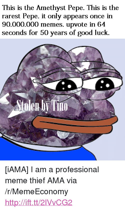 "Rarest Pepe: This is the Amethyst Pepe. This is the  rarest Pepe. it only appears once in  90.000.000 memes. upvote in 64  seconds for 50 years of good luck.  tolen b Tn  10 <p>[iAMA] I am a professional meme thief AMA via /r/MemeEconomy <a href=""http://ift.tt/2lVvCG2"">http://ift.tt/2lVvCG2</a></p>"