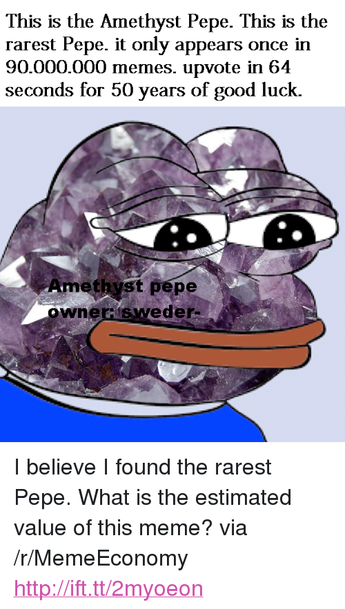 "Rarest Pepe: This is the Amethyst Pepe. This is the  rarest Pepe. it only appears once in  90.000.000 memes. upvote in 64  seconds for 50 years of good luck.  Amethyst pepe  ownerisweder <p>I believe I found the rarest Pepe. What is the estimated value of this meme? via /r/MemeEconomy <a href=""http://ift.tt/2myoeon"">http://ift.tt/2myoeon</a></p>"