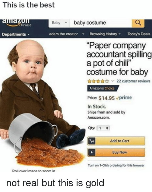 """Amazon, Click, and Memes: This is the best  auau  Departments  Baby baby costume  Prime  adam.the.creator Browsing HistoryTodays Deals  """"Paper company  accountant spilling  a pot of chili""""  costume for baby  22 customer reviews  Amazon's Choice  Price: $14.95 prime  In Stock.  Ships from and sold by  Amazon.com.  Qty: 1  Add to Cart  Buy Now  Turn on 1-Click ordering for this browser  Roll uer imane toz0om in not real but this is gold"""