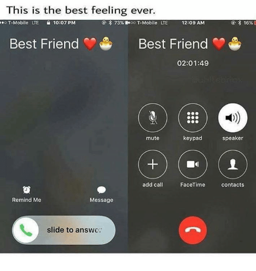 Friends Best Friend: This is the best feeling ever.  seoT-Mobile  LTE  10:07PM  73%  oo T-Mobile  LTE  12:09 AM  Best Friend  Best Friend  02:01:49  mute  keypad  speaker  add call  FaceTime  contacts  Remind Me  Message  slide to answe