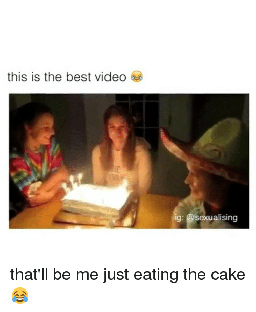 Sexualising: this is the best video  ig: Sexualising that'll be me just eating the cake 😂