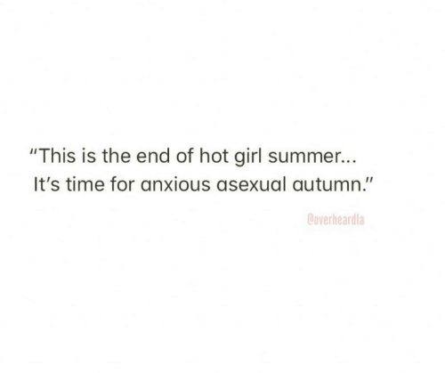 """Of Hot: """"This is the end of hot girl summer...  It's time for anxious asexual autumn.""""  Coverheardla"""