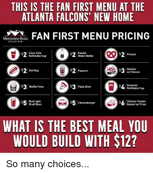 Atlanta Falcons: THIS IS THE FAN FIRST MENU AT THE  ATLANTA FALCONS' NEW HOME  N  FAN FIRST MENU PRICING  Mercedes-Benz  STADIUM  Coca-Cola  Refitlable Cup  Dasani  Water Bottle  $2Pretzel  $2Hot Dog  ) 2 Popcorn  Nachos  w/ Cheese  cheese  $ Waffle Fries  $3  Pizza Slice  Souvenir  Refillable Cup  $Bud Light  Draft Beer  $5cheeseburger  $5 Cheeseburger  $L Chicken Tender  Basket w/ Fries  WHAT IS THE BEST MEAL YOU  WOULD BUILD WITH $12? So many choices...