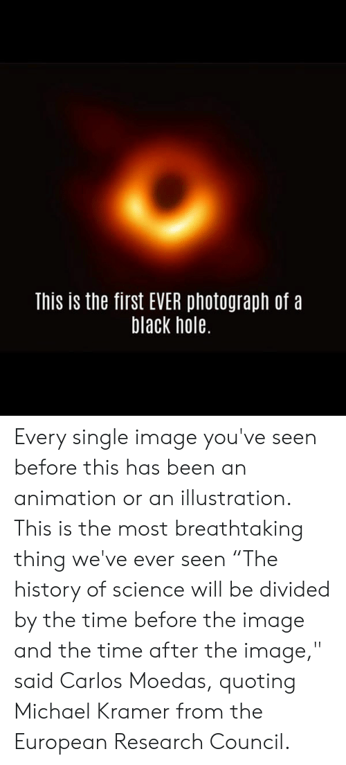 "Animation: This is the first EVER photograph of a  black hole. Every single image you've seen before this has been an animation or an illustration. This is the most breathtaking thing we've ever seen   ""The history of science will be divided by the time before the image and the time after the image,"" said Carlos Moedas, quoting Michael Kramer from the European Research Council."