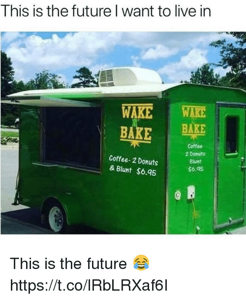 Future, Coffee, and Donuts: This is the future l want to live in  BAKE BAKE  Coffee-2 Donuts  & Blunt $6.95  Coffee  2 Donuts  Blunt  $6.45 This is the future 😂 https://t.co/lRbLRXaf6I