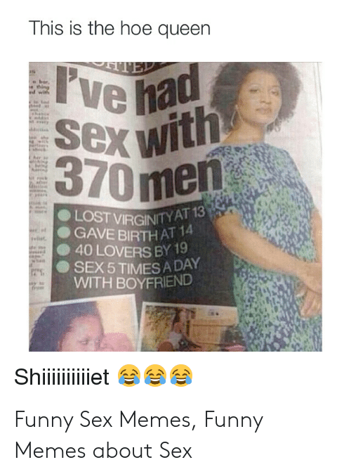 Sex Memes Funny: This is the hoe queen  TED  I've had  Sex with  370men  LOST VIRGINITY AT 13  GAVE BIRTH AT 14  40 LOVERS BY 19  SEX 5 TIMES A DAY  WITH BOYFRIEND  Shiiie Funny Sex Memes, Funny Memes about Sex