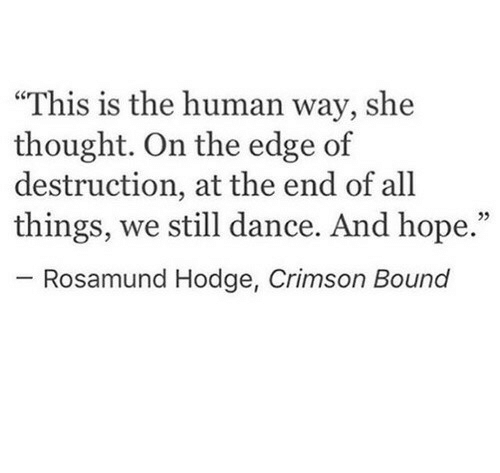 "Dance, Hope, and Thought: ""This is the human way, she  thought. On the edge of  destruction, at the end of all  things, we still dance. And hope.""  05  Rosamund Hodge, Crimson Bound"