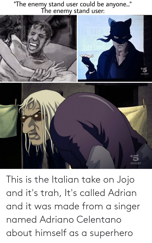 adrian: This is the Italian take on Jojo and it's trah, It's called Adrian and it was made from a singer named Adriano Celentano about himself as a superhero