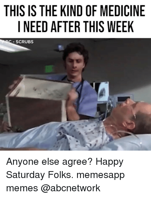 Memes, Scrubs, and Happy: THIS IS THE KIND OF MEDICINE  I NEED AFTER THIS WEEK  C-SCRUBS Anyone else agree? Happy Saturday Folks. memesapp memes @abcnetwork