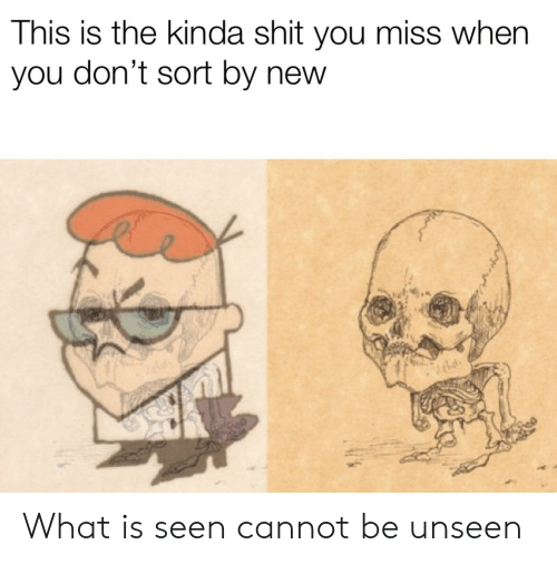Shit, What Is, and New: This is the kinda shit you miss when  you don't sort by new What is seen cannot be unseen