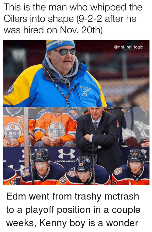 Trashy: This is the man who whipped the  Oilers into shape (9-2-2 after he  was hired on Nov. 20th)  @nhl_ref_logic  UNDER ARMOL Edm went from trashy mctrash to a playoff position in a couple weeks, Kenny boy is a wonder