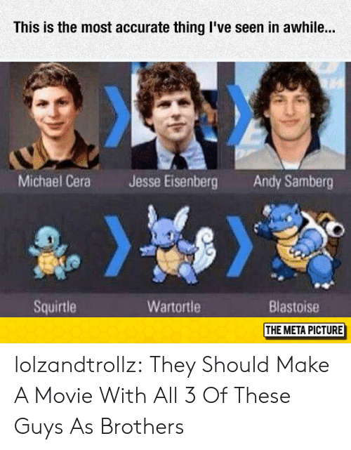 Michael Cera, Tumblr, and Blog: This is the most accurate thing I've seen in awhile..  Michael Cera  Jesse Eisenberg  Andy Samberg  Squirtle  Wartortle  Blastoise  THE META PICTURE lolzandtrollz:  They Should Make A Movie With All 3 Of These Guys As Brothers