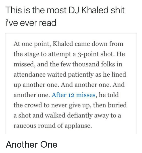 Read At: This is the most DJ Khaled shit  i've ever read  At one point, Khaled came down from  the stage to attempt a 3-point shot. He  missed, and the few thousand folks in  attendance waited patiently as he lined  up another one. And another one. And  another one. After 12 misses, he told  the crowd to never give up, then buried  a shot and walked defiantly away to a  raucous round of applause. Another One