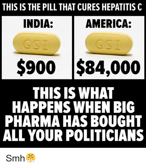 Hepatitis: THIS IS THE PILL THAT CURES HEPATITIS C  INDIA:  AMERICA:  G S  G S  $900 $84,000  THIS IS WHAT  HAPPENS WHEN BIC  PHARMA HAS BOUGHT  ALL YOUR POLITICIANS Smh😤