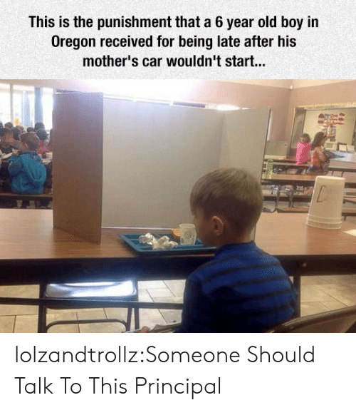 Oregon: This is the punishment that a 6 year old boy in  Oregon received for being late after his  mother's car wouldn't start... lolzandtrollz:Someone Should Talk To This Principal